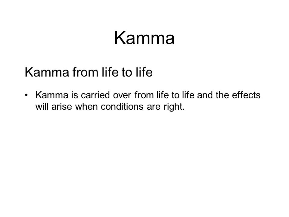Kamma Kamma from life to life Kamma is carried over from life to life and the effects will arise when conditions are right. Therefore the way we lead