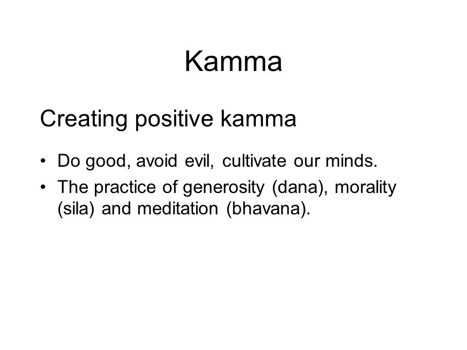 Kamma Creating positive kamma Do good, avoid evil, cultivate our minds. The practice of generosity (dana), morality (sila) and meditation (bhavana). T
