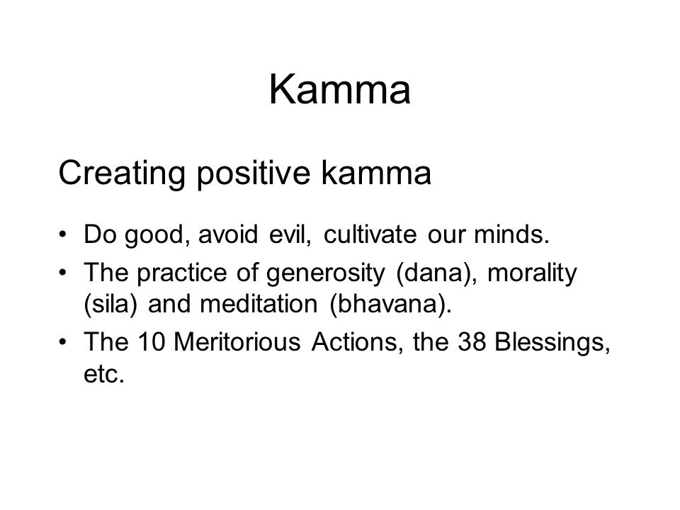Kamma Creating positive kamma Do good, avoid evil, cultivate our minds.