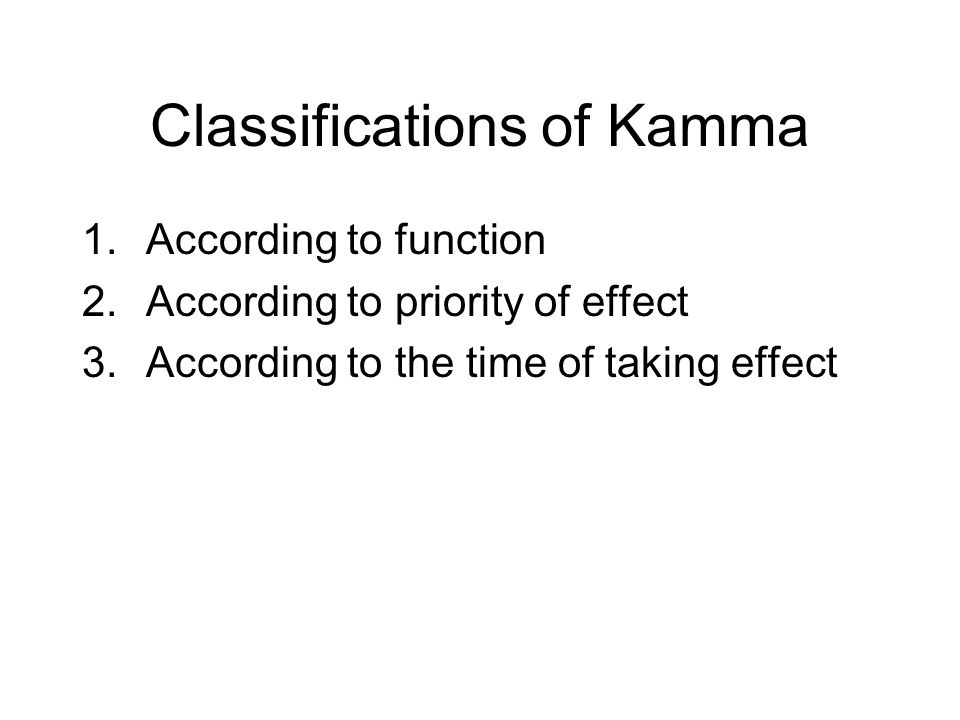 Classifications of Kamma 1.According to function 2.According to priority of effect 3.According to the time of taking effect 4.According to the place o