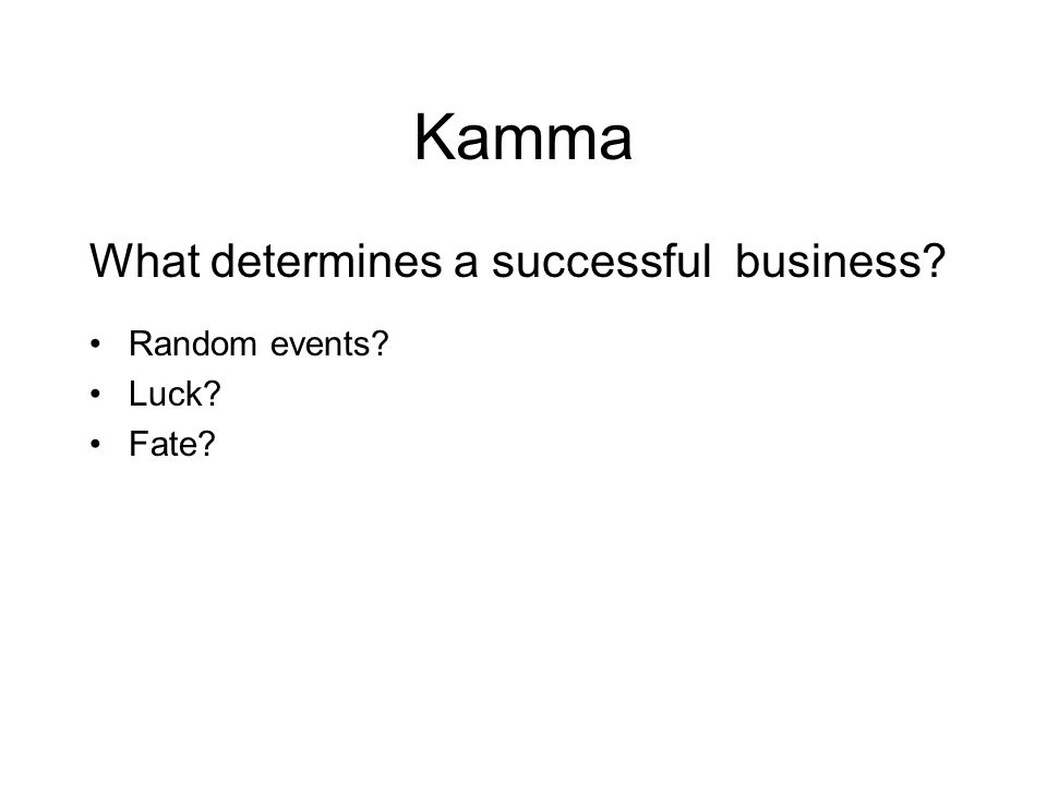 Kamma What determines a successful business? Random events? Luck? Fate? Will of a god? Hard work, market research, innovation, flexibility, perseveran