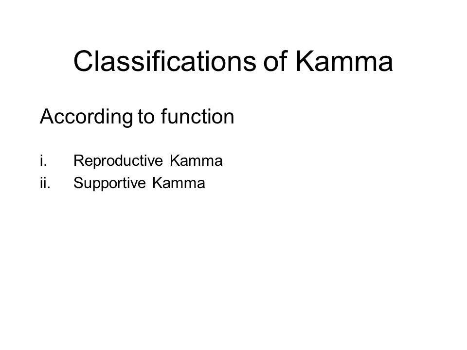 Classifications of Kamma According to function i.Reproductive Kamma ii.Supportive Kamma iii.Obstructive Kamma iv.Destructive Kamma