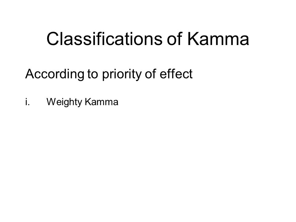 Classifications of Kamma According to priority of effect i.Weighty Kamma ii.Proximate Kamma iii.Habitual Kamma iv.Reserve Kamma