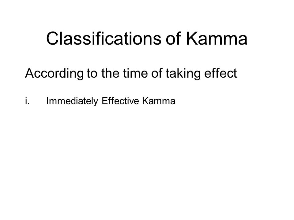 Classifications of Kamma According to the time of taking effect i.Immediately Effective Kamma ii.Subsequently Effective Kamma iii.Indefinitely Effecti