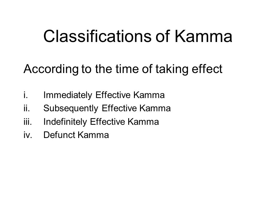 Classifications of Kamma According to the time of taking effect i.Immediately Effective Kamma ii.Subsequently Effective Kamma iii.Indefinitely Effective Kamma iv.Defunct Kamma