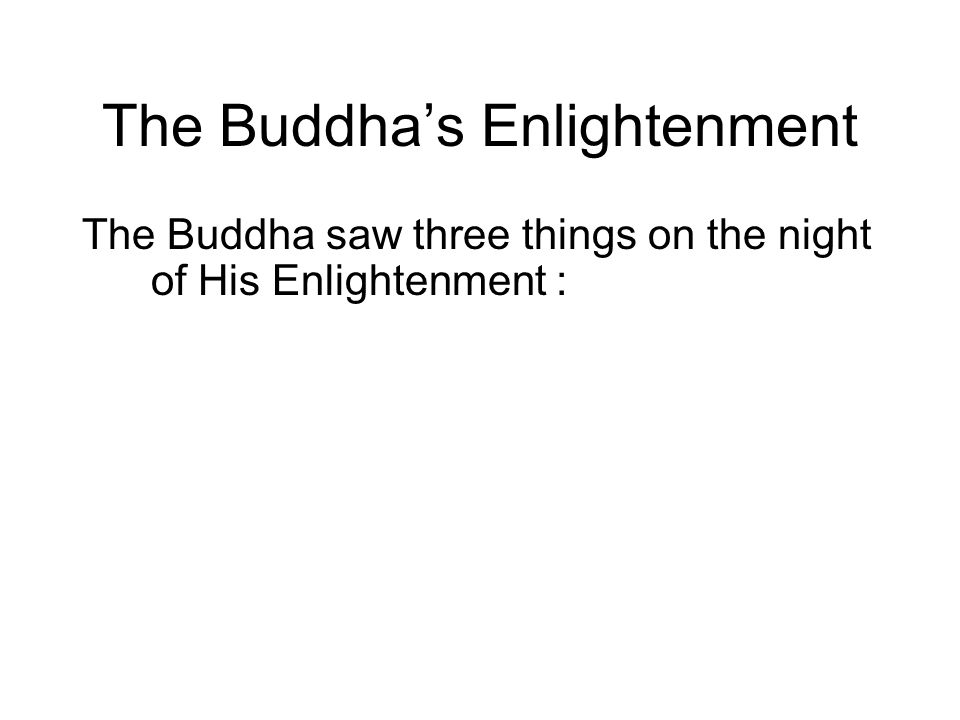 The Buddha's Enlightenment The Buddha saw three things on the night of His Enlightenment : 1.He saw all his countless past lives. 2.He saw how beings