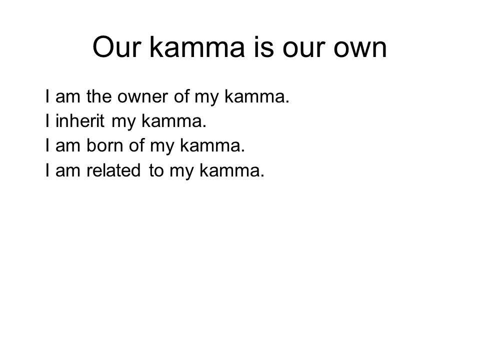 Our kamma is our own I am the owner of my kamma. I inherit my kamma. I am born of my kamma. I am related to my kamma. I live supported by my karma. Wh