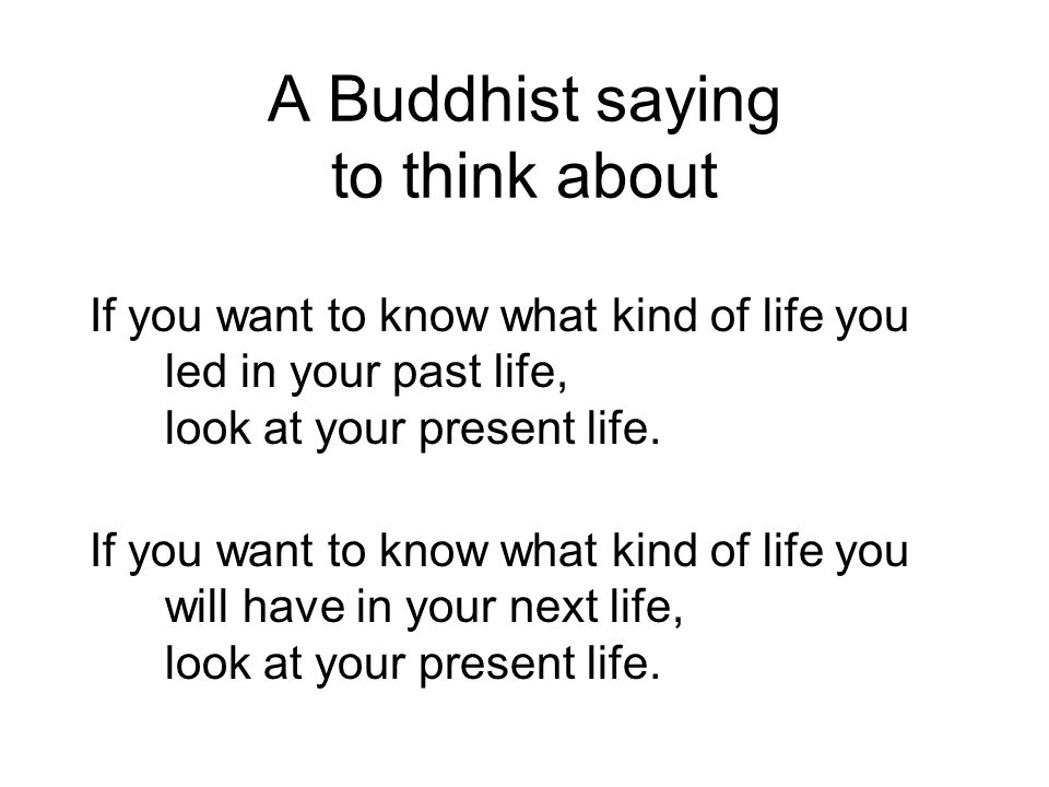 A Buddhist saying to think about If you want to know what kind of life you led in your past life, look at your present life. If you want to know what