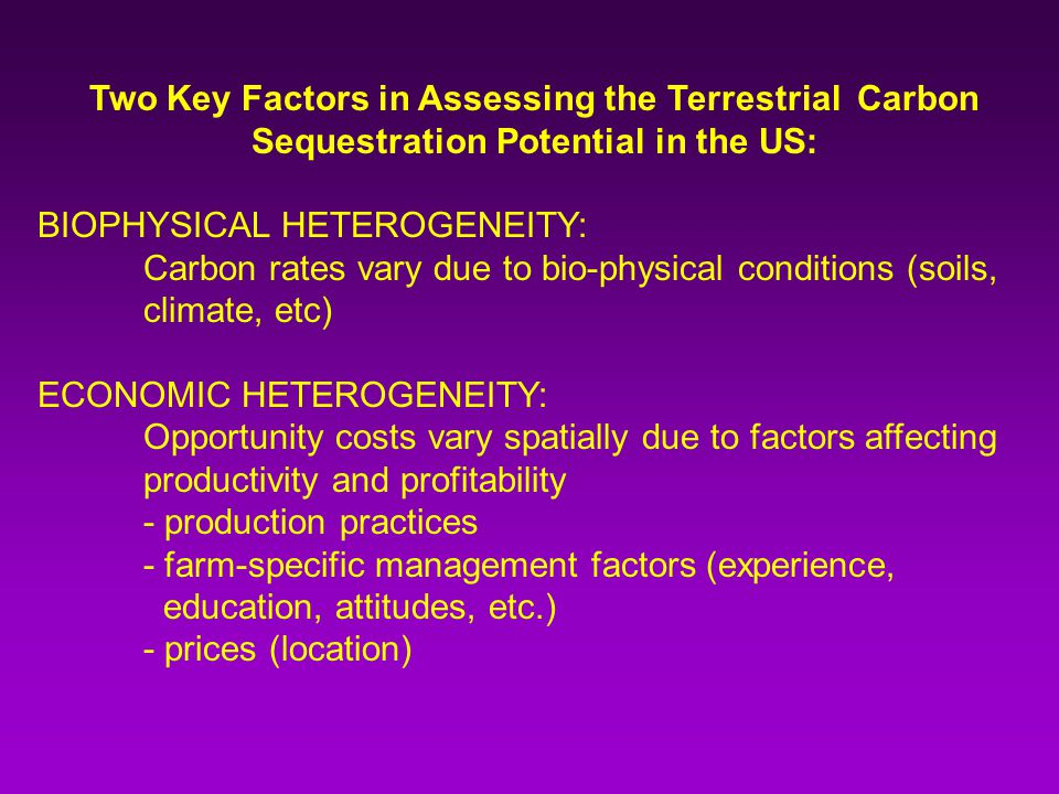 Two Key Factors in Assessing the Terrestrial Carbon Sequestration Potential in the US: BIOPHYSICAL HETEROGENEITY: Carbon rates vary due to bio-physical conditions (soils, climate, etc) ECONOMIC HETEROGENEITY: Opportunity costs vary spatially due to factors affecting productivity and profitability - production practices - farm-specific management factors (experience, education, attitudes, etc.) - prices (location)