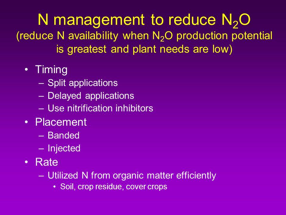N management to reduce N 2 O (reduce N availability when N 2 O production potential is greatest and plant needs are low) Timing –Split applications –Delayed applications –Use nitrification inhibitors Placement –Banded –Injected Rate –Utilized N from organic matter efficiently Soil, crop residue, cover crops
