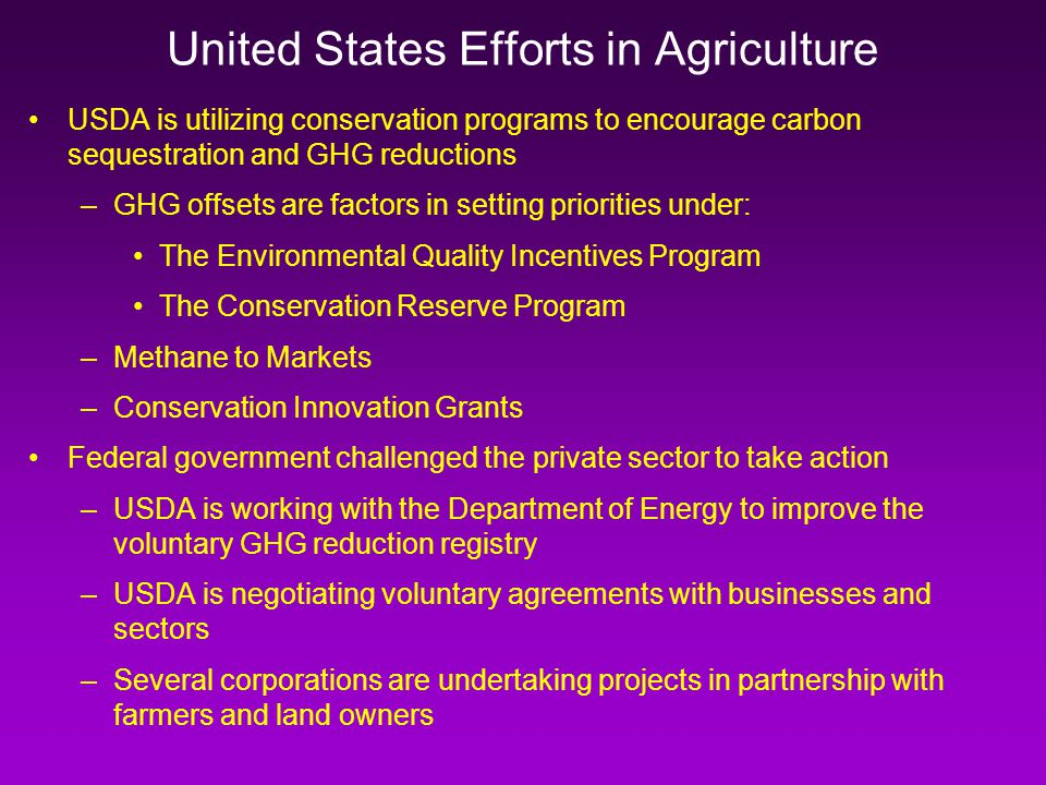 USDA is utilizing conservation programs to encourage carbon sequestration and GHG reductions –GHG offsets are factors in setting priorities under: The Environmental Quality Incentives Program The Conservation Reserve Program –Methane to Markets –Conservation Innovation Grants Federal government challenged the private sector to take action –USDA is working with the Department of Energy to improve the voluntary GHG reduction registry –USDA is negotiating voluntary agreements with businesses and sectors –Several corporations are undertaking projects in partnership with farmers and land owners United States Efforts in Agriculture