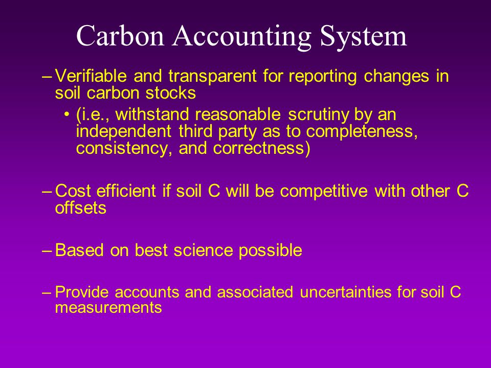 Carbon Accounting System –Verifiable and transparent for reporting changes in soil carbon stocks (i.e., withstand reasonable scrutiny by an independent third party as to completeness, consistency, and correctness) –Cost efficient if soil C will be competitive with other C offsets –Based on best science possible –Provide accounts and associated uncertainties for soil C measurements