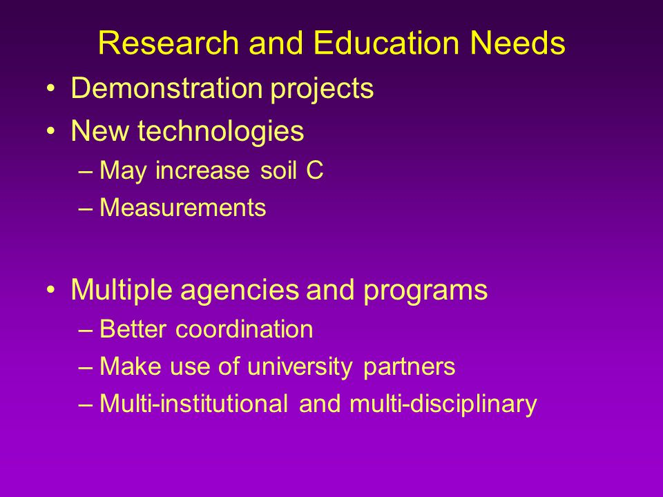 Research and Education Needs Demonstration projects New technologies –May increase soil C –Measurements Multiple agencies and programs –Better coordination –Make use of university partners –Multi-institutional and multi-disciplinary