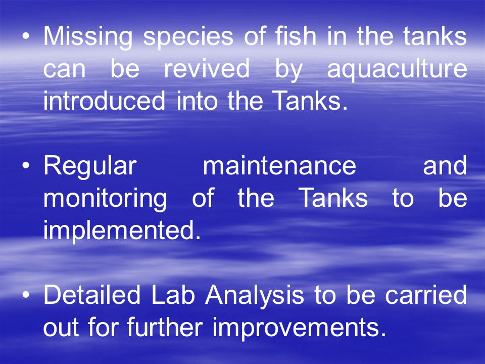 Missing species of fish in the tanks can be revived by aquaculture introduced into the Tanks.