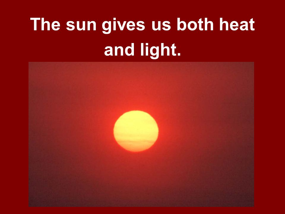 The sun gives us both heat and light.