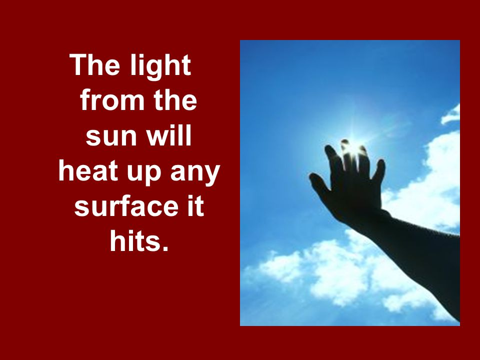 The light from the sun will heat up any surface it hits.