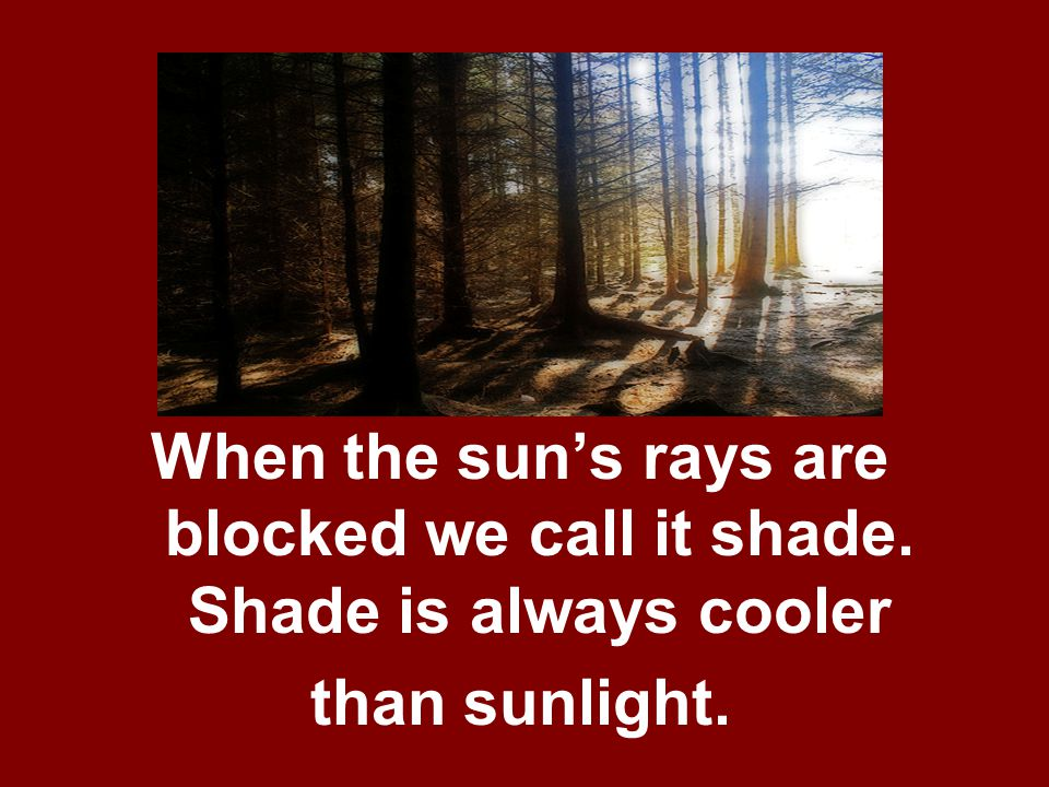 When the sun's rays are blocked we call it shade. Shade is always cooler than sunlight.
