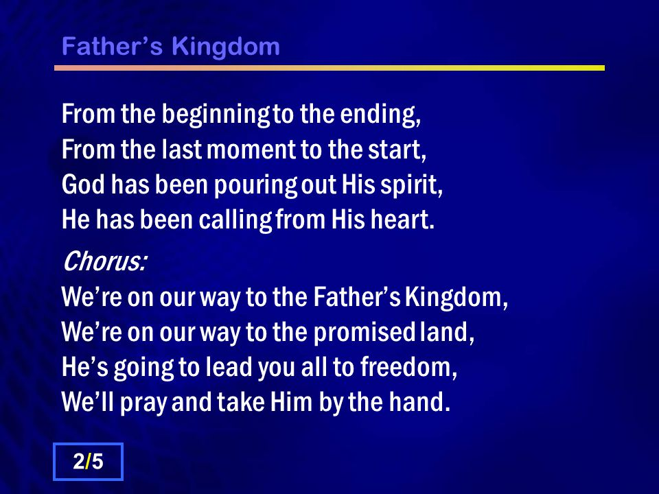 Father's Kingdom From the beginning to the ending, From the last moment to the start, God has been pouring out His spirit, He has been calling from His heart.