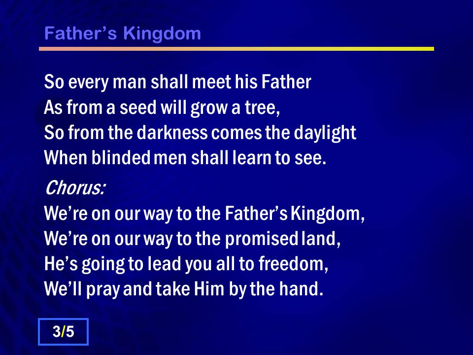 Father's Kingdom So every man shall meet his Father As from a seed will grow a tree, So from the darkness comes the daylight When blinded men shall learn to see.
