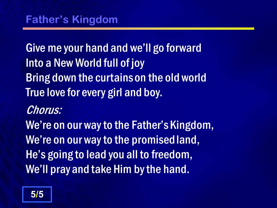 Father's Kingdom Give me your hand and we'll go forward Into a New World full of joy Bring down the curtains on the old world True love for every girl and boy.