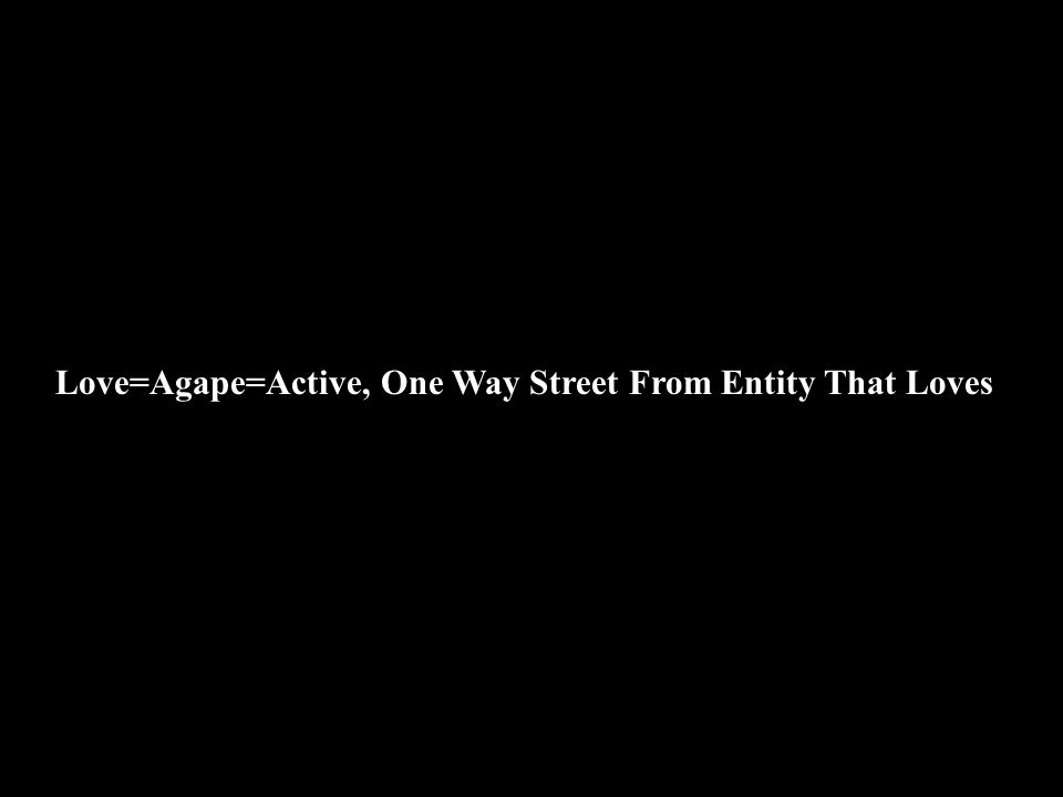 Love=Agape=Active, One Way Street From Entity That Loves