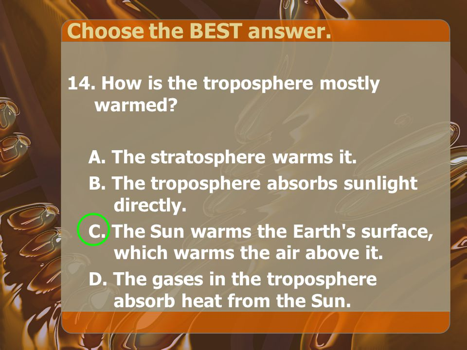 Choose the BEST answer. 14. How is the troposphere mostly warmed.