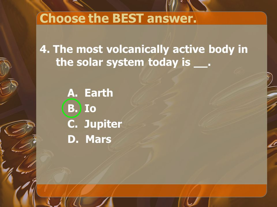 Choose the BEST answer. 4. The most volcanically active body in the solar system today is __.