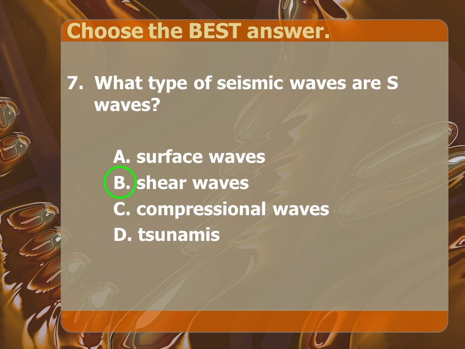 Choose the BEST answer. 7. What type of seismic waves are S waves.