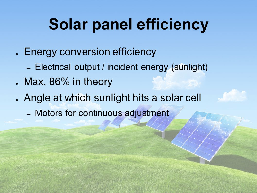 Solar panel efficiency ● Energy conversion efficiency – Electrical output / incident energy (sunlight) ● Max.