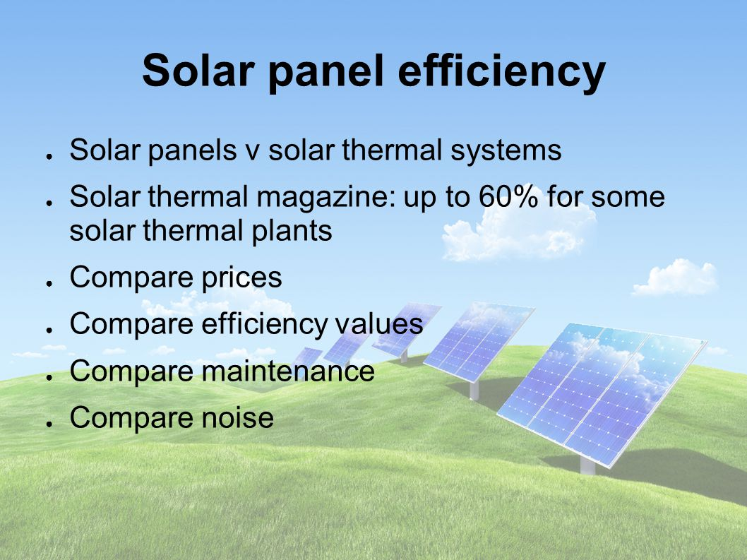 Solar panel efficiency ● Solar panels v solar thermal systems ● Solar thermal magazine: up to 60% for some solar thermal plants ● Compare prices ● Compare efficiency values ● Compare maintenance ● Compare noise