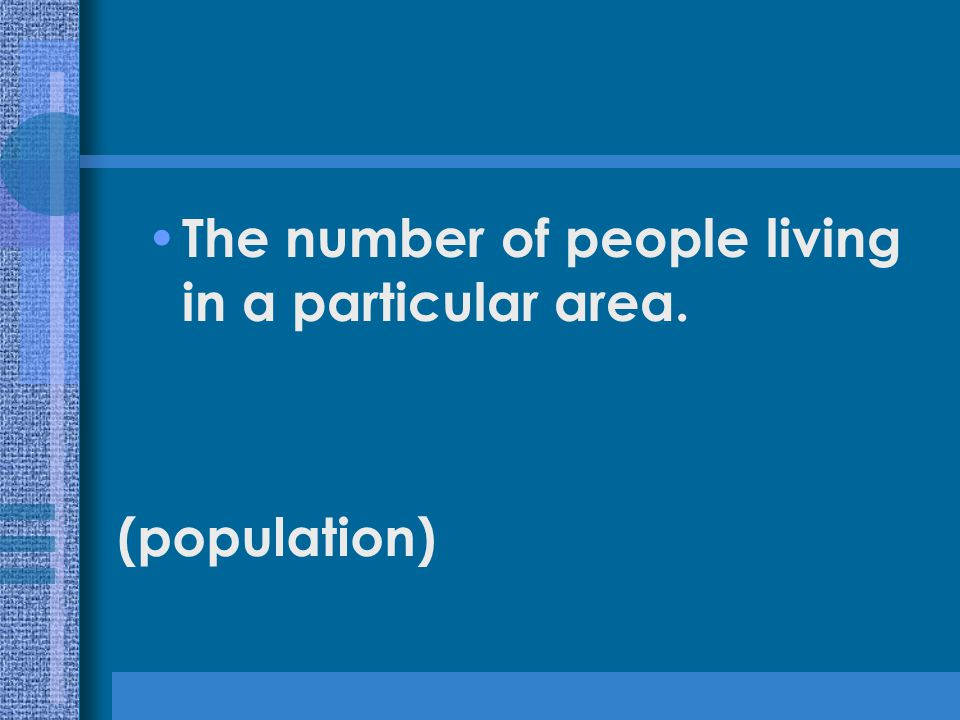 The number of people living in a particular area. (population)