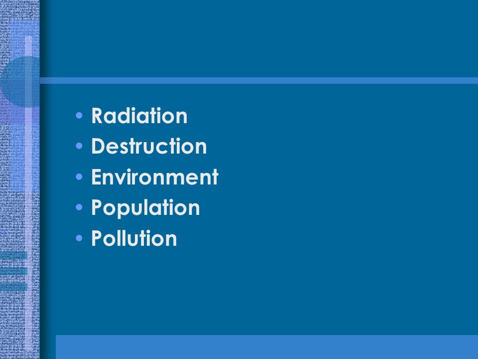 Radiation Destruction Environment Population Pollution