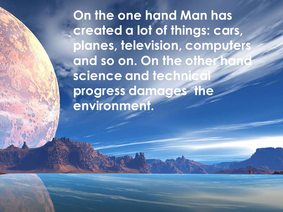 On the one hand Man has created a lot of things: cars, planes, television, computers and so on. On the other hand science and technical progress damag