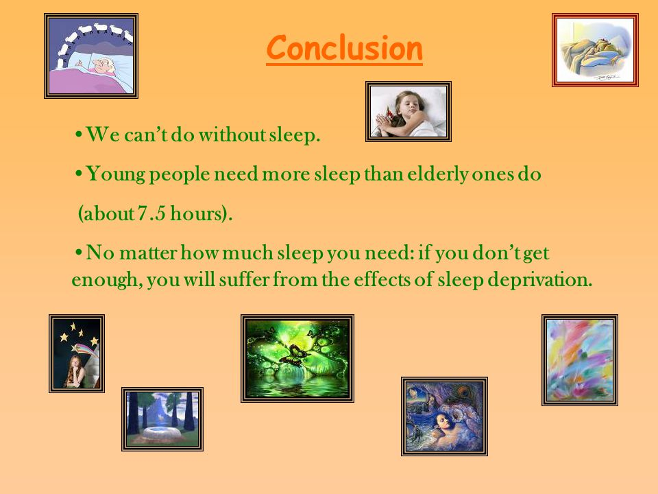 Conclusion We can't do without sleep. Young people need more sleep than elderly ones do (about 7.5 hours). No matter how much sleep you need: if you d