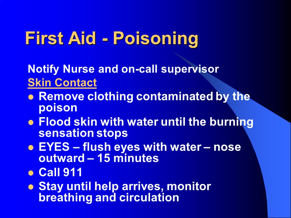 First Aid - Poisoning Notify Nurse and on-call supervisor Poisons taken orally: Call 911 or Poison Control immediately Identify the poison if possible Stay until help arrives, monitor breathing and circulation DO NOT INDUCE VOMITING, unless instructed to do so by emergency technicians.