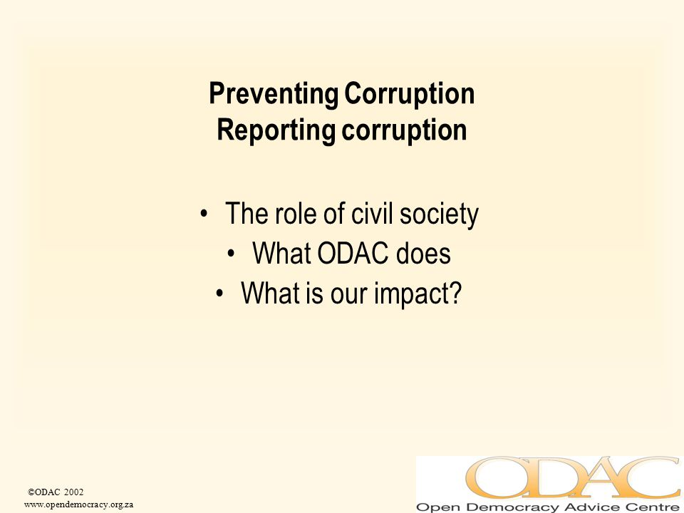 ©ODAC 2002 www.opendemocracy.org.za Preventing Corruption Reporting corruption The role of civil society What ODAC does What is our impact?