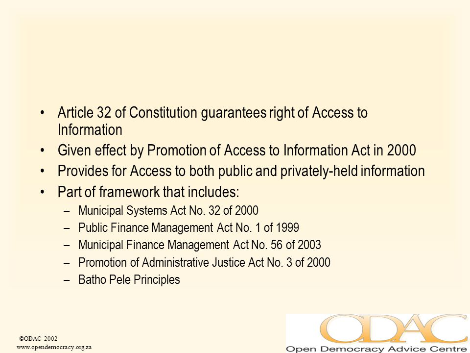 ©ODAC 2002 www.opendemocracy.org.za Article 32 of Constitution guarantees right of Access to Information Given effect by Promotion of Access to Inform