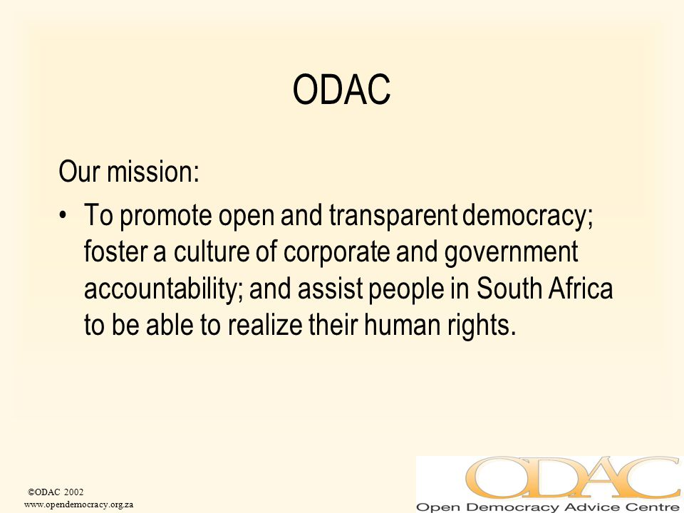 ©ODAC 2002 www.opendemocracy.org.za ODAC Our mission: To promote open and transparent democracy; foster a culture of corporate and government accounta
