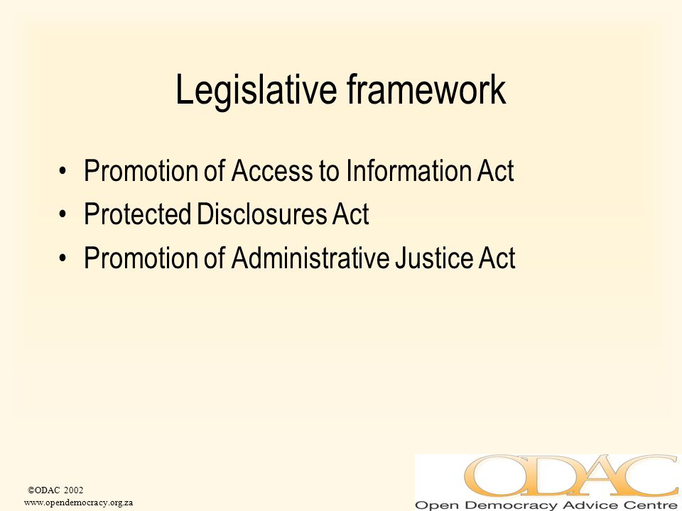 ©ODAC 2002 www.opendemocracy.org.za Legislative framework Promotion of Access to Information Act Protected Disclosures Act Promotion of Administrative