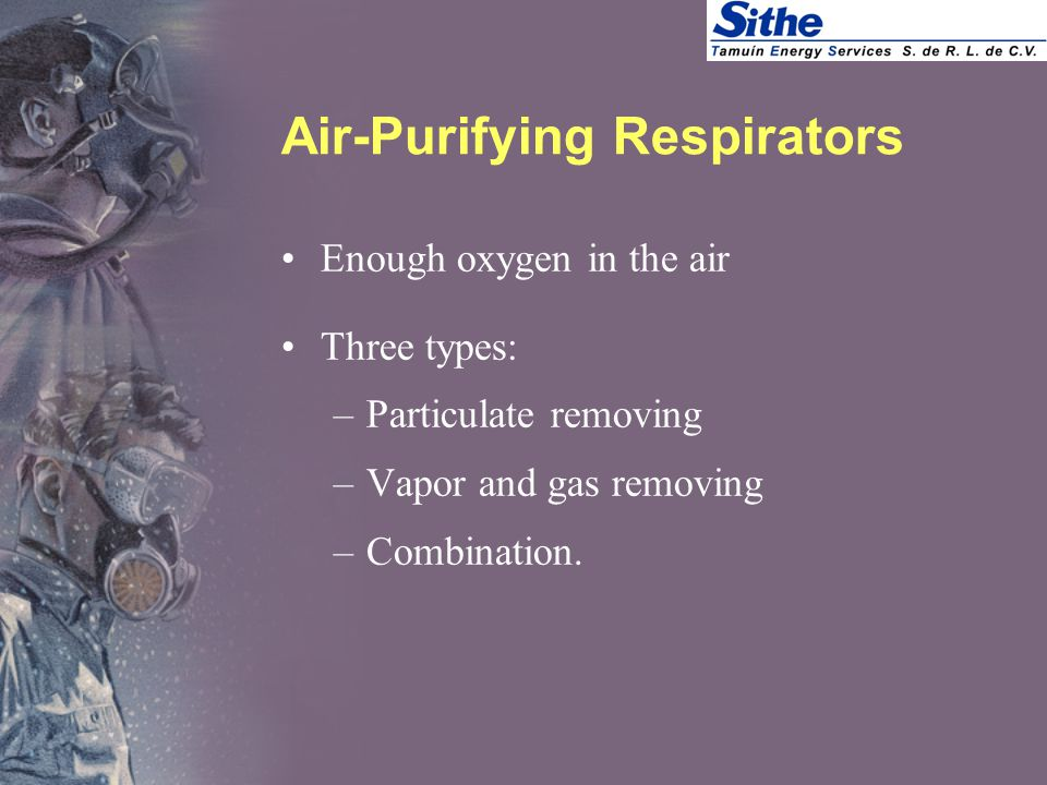 Air-Purifying Respirators Enough oxygen in the air Three types: –Particulate removing –Vapor and gas removing –Combination.