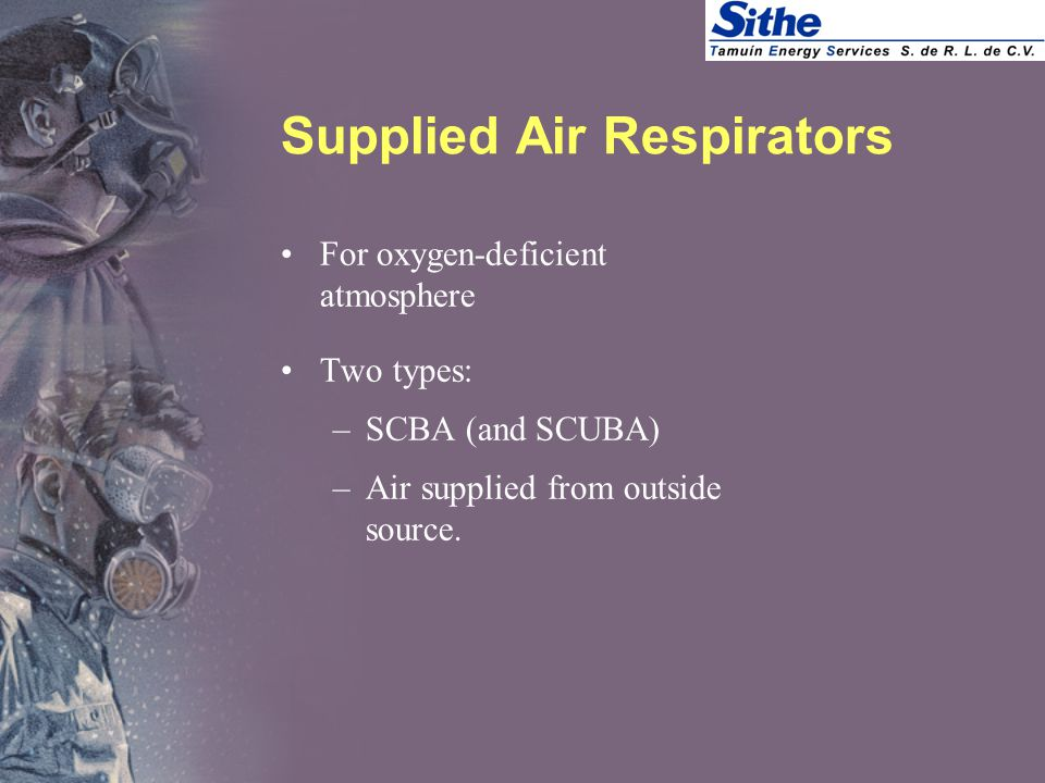 Supplied Air Respirators For oxygen-deficient atmosphere Two types: –SCBA (and SCUBA) –Air supplied from outside source.