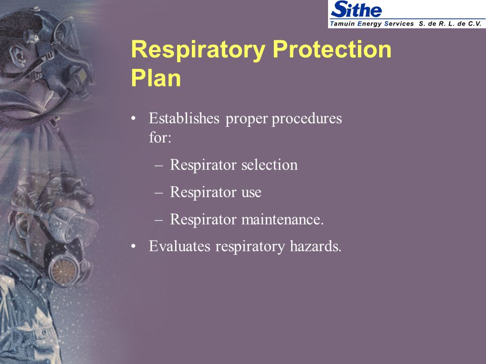 Respiratory Protection Plan Establishes proper procedures for: –Respirator selection –Respirator use –Respirator maintenance.