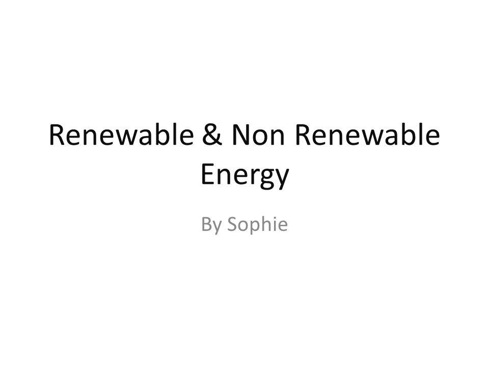 Renewable & Non Renewable Energy By Sophie