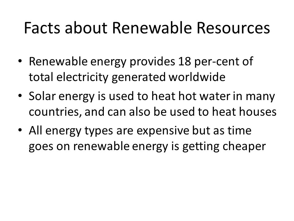 Facts about Renewable Resources Renewable energy provides 18 per-cent of total electricity generated worldwide Solar energy is used to heat hot water