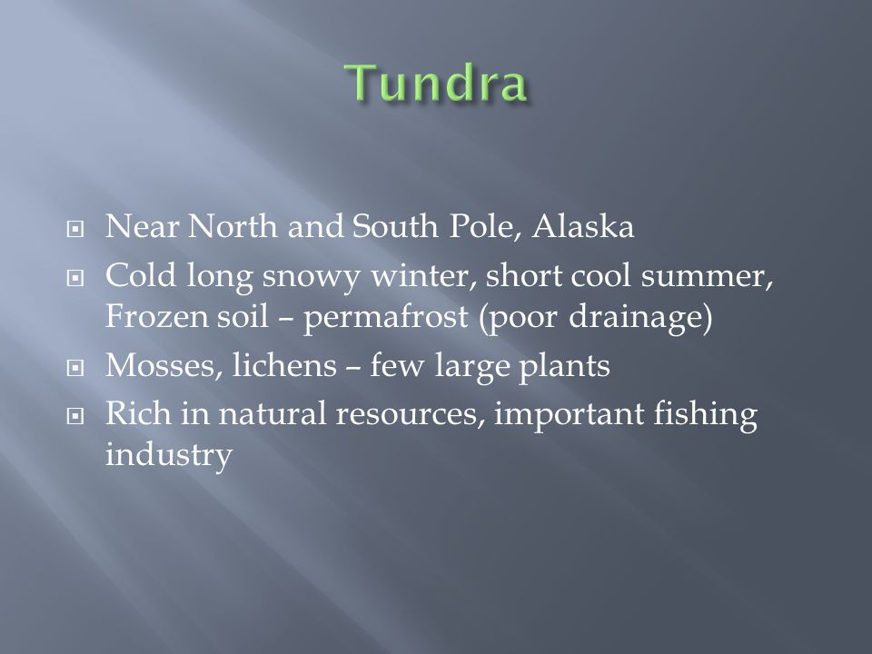  Near North and South Pole, Alaska  Cold long snowy winter, short cool summer, Frozen soil – permafrost (poor drainage)  Mosses, lichens – few large plants  Rich in natural resources, important fishing industry