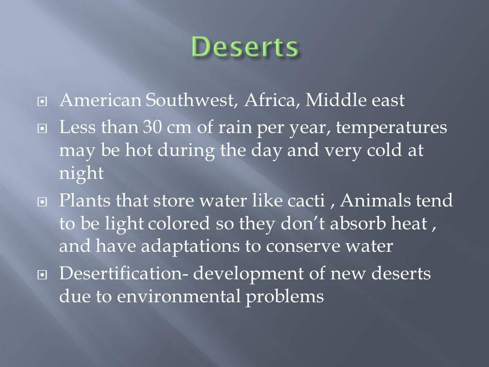  American Southwest, Africa, Middle east  Less than 30 cm of rain per year, temperatures may be hot during the day and very cold at night  Plants that store water like cacti, Animals tend to be light colored so they don't absorb heat, and have adaptations to conserve water  Desertification- development of new deserts due to environmental problems