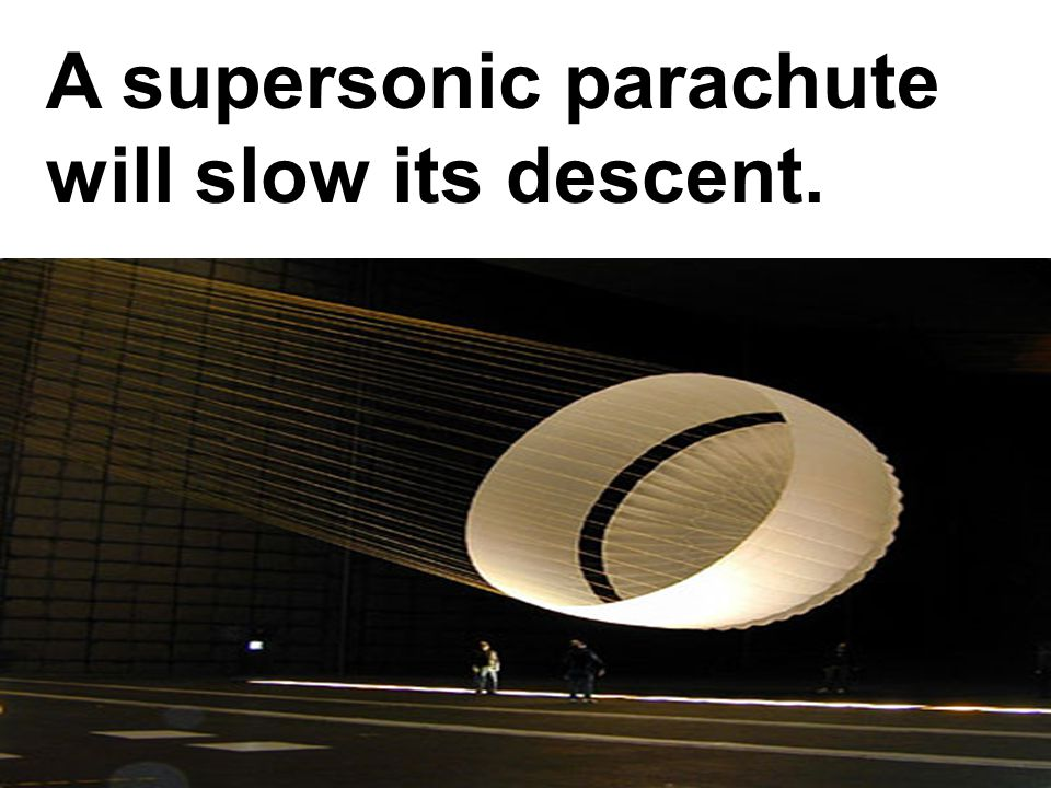 A supersonic parachute will slow its descent.