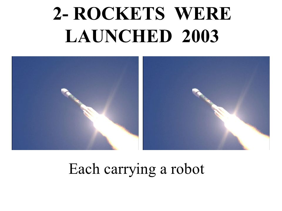 2- ROCKETS WERE LAUNCHED 2003 Each carrying a robot