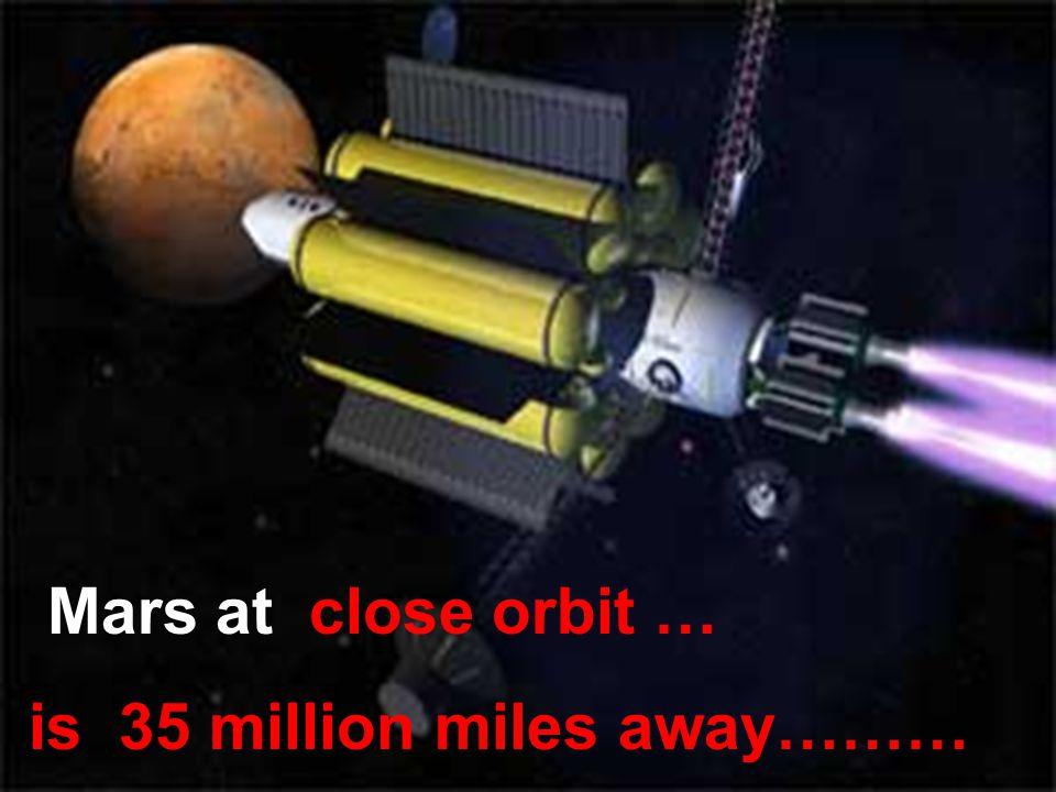 Mars at close orbit … is 35 million miles away………
