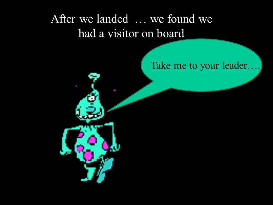 After we landed … we found we had a visitor on board Take me to your leader….